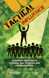 Tactical Influence: A Practical Approach to Increase Your Influence and Leadership Skills