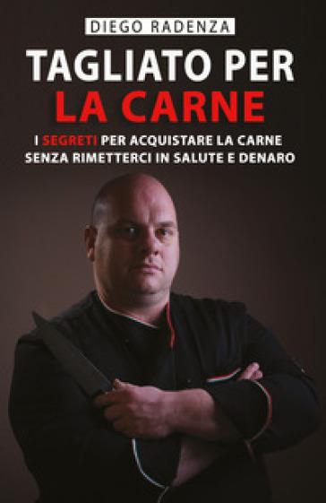 Tagliato per la carne. I segreti per acquistare la carne senza rimetterci in salute e denaro - Diego Radenza |