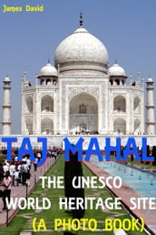 Taj Mahal : The Unesco World Heritage Site (A Photo Book)