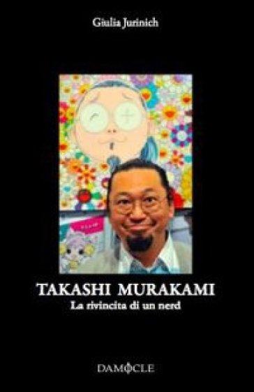 Takashi Murakami. La rivincita di un nerd. Ediz. illustrata - Giulia Jurinich   Ericsfund.org