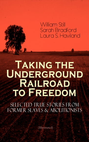 Taking the Underground Railroad to Freedom - Selected True Stories from Former Slaves & Abolitionists (Illustrated)