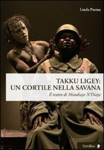 Takku Ligey. Un cortile nella savana. Il teatro di Mandiaye N'Diaye - Linda Pasina |