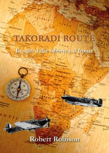 Takoradi Route. In volo dalla fabbrica al fronte - Robert Robison   Kritjur.org