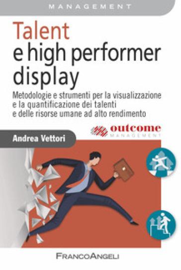 Talent e high performer display. Metodologie e strumenti per la visualizzazione e la quantificazione dei talenti e delle risorse umane ad alto rendimento - Andrea Vettori  