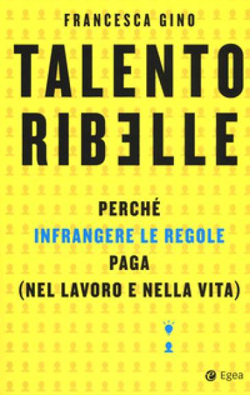 Talento ribelle. Perché infrangere le regole paga (nel lavoro e nella vita) - Francesca Gino   Thecosgala.com