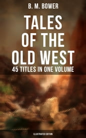Tales of the Old West: B. M. Bower Collection - 45 Titles in One Volume (Illustrated Edition)