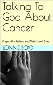 Talking To God About Cancer: Prayers For Patients And Their Loved Ones