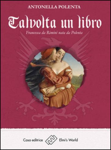 Talvolta un libro. Francesca da Rimini nata da Polenta - Antonella Polenta  