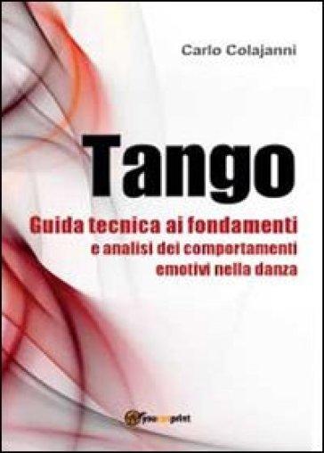 Tango. Guida tecnica ai fondamenti e analisi dei comportamenti emotivi nella danza - Carlo Colajanni   Rochesterscifianimecon.com
