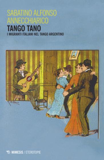 Tango tano. I migranti italiani nel tango argentino - Sabatino Alfonso Annechiarico   Thecosgala.com