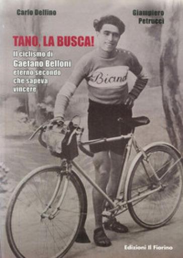 Tano, la busca! Il ciclismo di Gaetano Belloni eterno secondo che sapeva vincere - Carlo Delfino | Rochesterscifianimecon.com