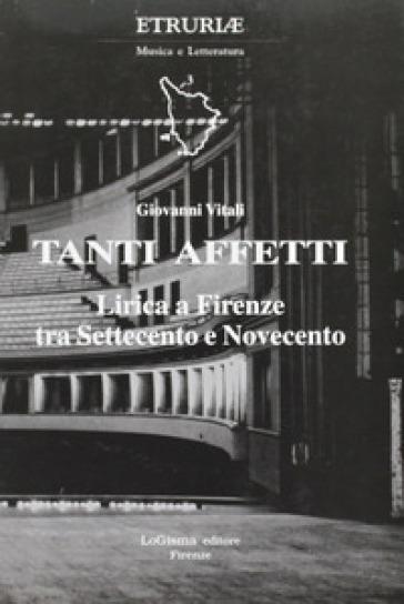 Tanti affetti. Lirica a Firenze tra Settecento e Novecento - Giovanni Vitali |