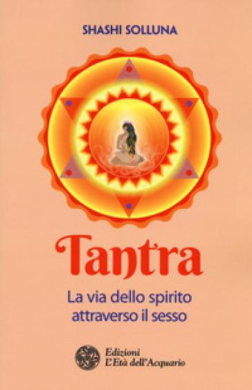 Tantra. La via dello spirito attraverso il sesso - Shashi Solluna |