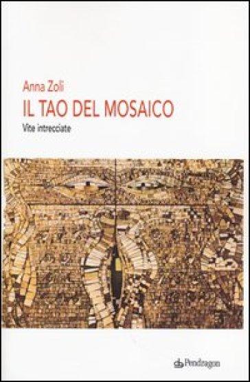 Il Tao del mosaico. Vite intrecciate - Anna Zoli |