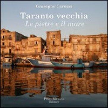 Taranto vecchia. Le pietre e il mare - Giuseppe Carucci |