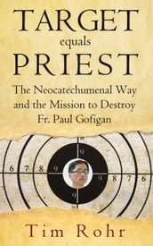 Target equals Priest: The Neocatechumenal Way and the Mission to Destroy Fr. Paul Gofigan
