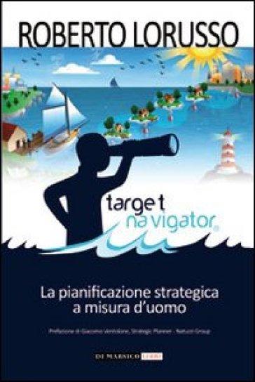 Target navigator. La pianificazione strategica a misura d'uomo - Roberto Lorusso |