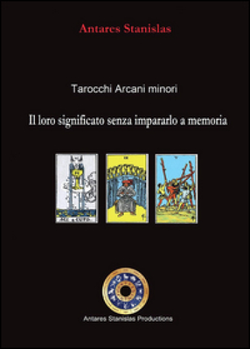 Tarocchi arcani minori. Il loro significato senza impararlo a memoria - Antares Stanislas  