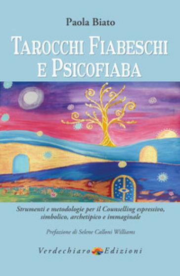 Tarocchi fiabeschi e psicofiaba. Strumenti e metodologie per il counselling espressivo, simbolico, archetipo e immaginale - Paola Biato pdf epub