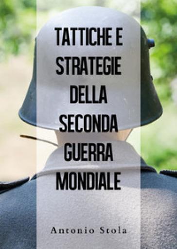 Tattiche e strategie della seconda guerra mondiale - Antonio Stola  