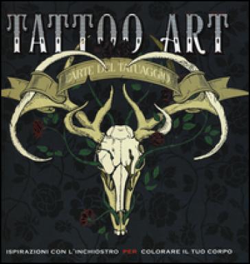 Tattoo art. L'arte del tatuaggio. Ispirazioni con l'inchiostro per colorare il tuo corpo