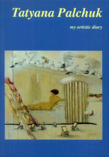 Tatyana Palchuk. My artistic diary. Ediz. inglese e italiana - D. Marasà |