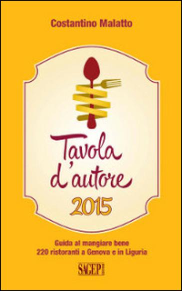 Tavola d'autore. Guida al mangiare bene. 220 ristoranti a Genova e in Liguria - Costantino Malatto | Ericsfund.org