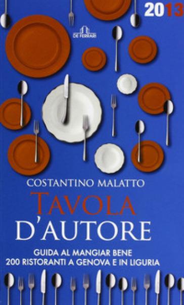 Tavola d'autore. Guida al mangiar bene. 200 ristoranti a Genova e in Liguria - Costantino Malatto  