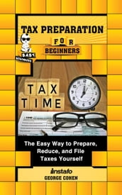 Tax Preparation for Beginners: The Easy Way to Prepare, Reduce, and File Taxes Yourself