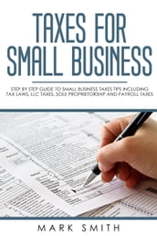 Taxes for Small Business: Step by Step Guide to Small Business Taxes Tips Including Tax Laws, LLC Taxes, Sole Proprietorship and Payroll Taxes