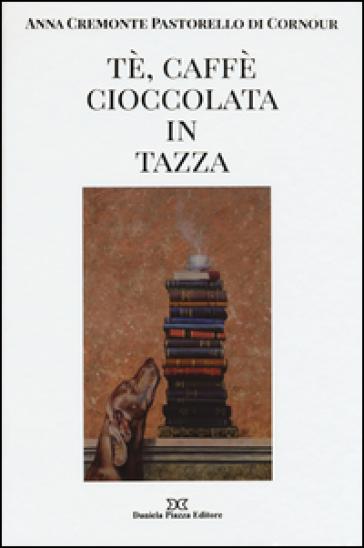 Tè, caffè, cioccolata in tazza. Ediz. illustrata - Anna Cremonte Pastorello Di Cornour | Jonathanterrington.com