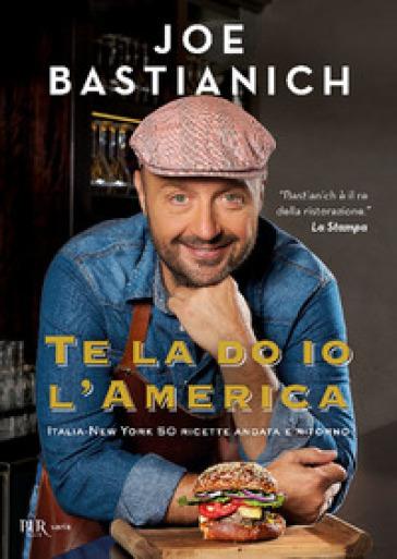 Te la do io l'America. Italia-New York 50 ricette andata e ritorno. Ediz. a colori - Joe Bastianich  
