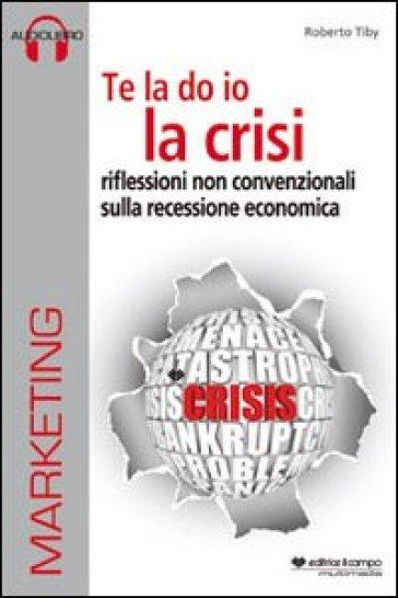 Te la do io la crisi. Riflessioni non convenzionali sulla recessione economica. Con CD Audio. Con CD-ROM - Roberto Tiby   Rochesterscifianimecon.com