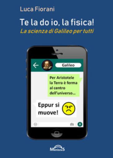 Te la do io, la fisica! La scienza di Galileo per tutti - Luca Fiorani | Thecosgala.com