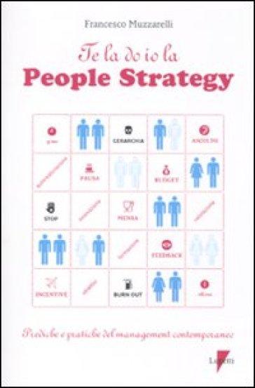 Te la do io la people strategy. Prediche e pratiche del management contemporaneo - Francesco Muzzarelli | Rochesterscifianimecon.com