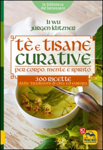 Tè e tisane curative per corpo, mente e spirito. 300 ricette dalle tradizioni di Cina ed Europa - Li Wu |