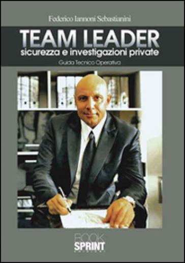 Team Leader. Sicurezza e investigazioni private. Guida tecnico operativa - Federico Iannoni Sebastianini |