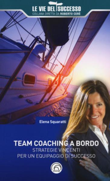 Team coaching a bordo. Strategie vincenti per un equipaggio di successo - Elena Squaratti |
