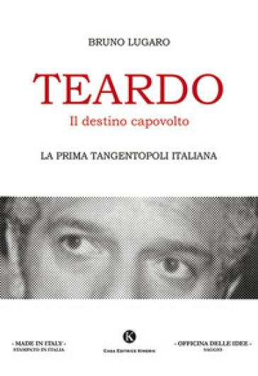 Teardo, il destino capovolto. La prima Tangentopoli italiana - Bruno Lugaro |