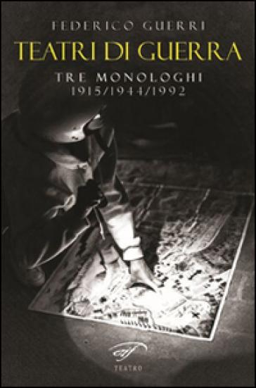 Teatri di guerra. Tre monologhi: 1915-1944-1992 - Federico Guerri |