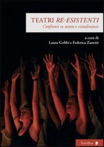 Teatri «re-esistenti». Confronti su teatro e cittadinanze - L. Gobbi |