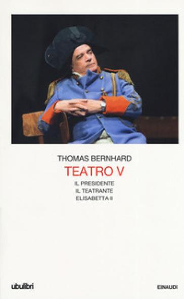 Teatro. 5: Il Presidente-Il teatrante-Elisabetta II - Thomas Bernhard  