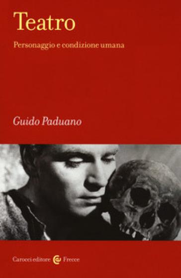 Teatro. Personaggio e condizione umana - Guido Paduano |