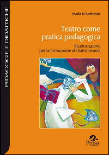 Teatro come pratica pedagogica. Ricerca-azione per la formazione al teatro-scuola - Maria D'Ambrosio |