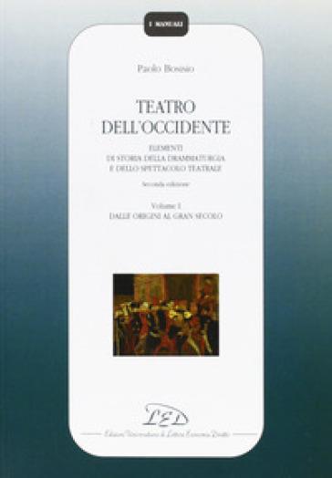 Teatro dell'Occidente. Elementi di storia della drammaturgia e dello spettacolo teatrale. 1: Dalle origini al gran secolo - Paolo Bosisio |