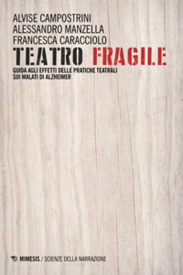 Teatro fragile. Guida agli effetti delle pratiche teatrali sui malati di Alzheimer - Alvise Campostrini |