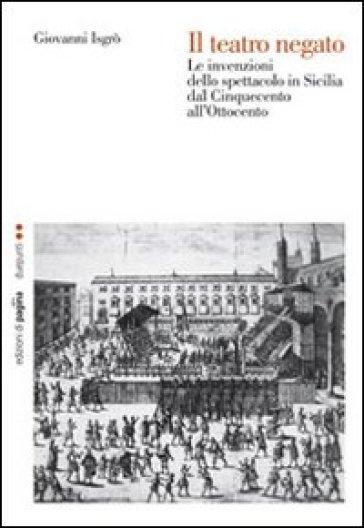 Teatro negato. Le invenzioni dello spettacolo in Sicilia dal Cinquecento all'Ottocento (Il) - Giovanni Isgrò pdf epub