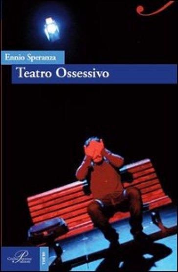 Teatro ossessivo - Ennio Speranza |