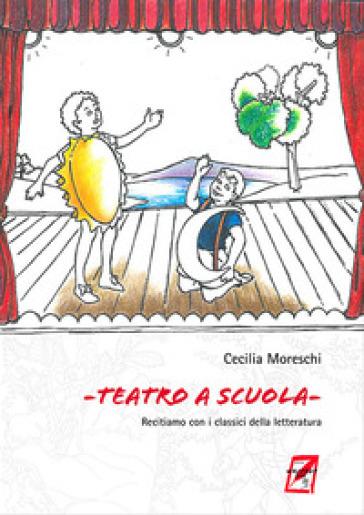Teatro a scuola. Recitiamo con i classici della letteratura - Cecilia Moreschi |