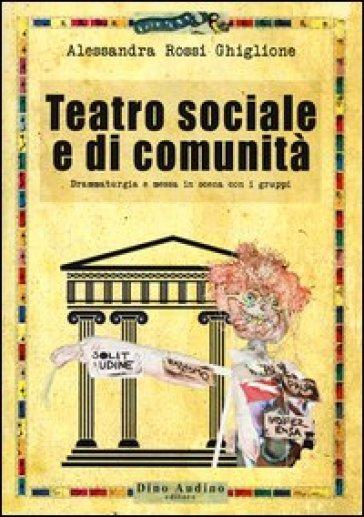 Teatro sociale e di comunità. Drammaturgia e messa in scena con i gruppi - Alessandra Rossi Ghiglione pdf epub